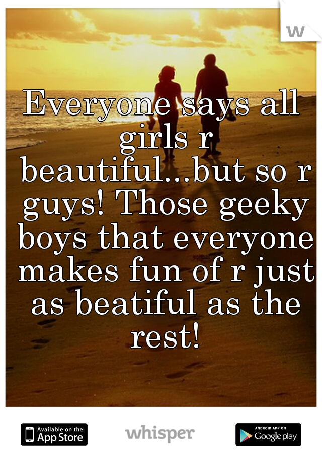 Everyone says all girls r beautiful...but so r guys! Those geeky boys that everyone makes fun of r just as beatiful as the rest!