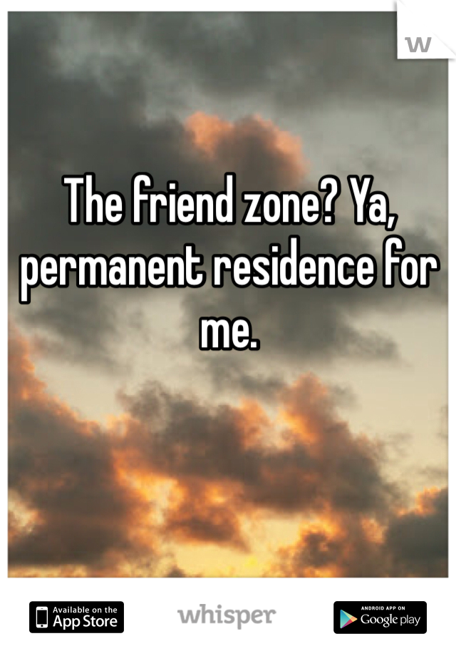 The friend zone? Ya, permanent residence for me.