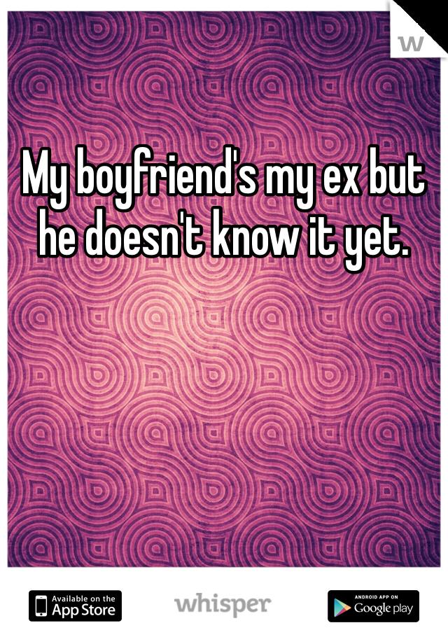 My boyfriend's my ex but he doesn't know it yet.