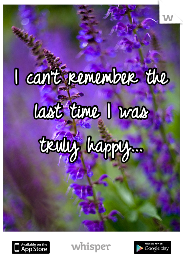 I can't remember the  last time I was  truly happy...