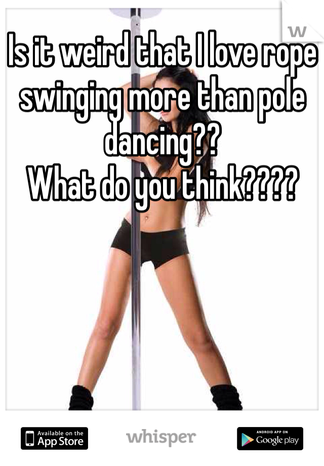 Is it weird that I love rope swinging more than pole dancing?? What do you think????