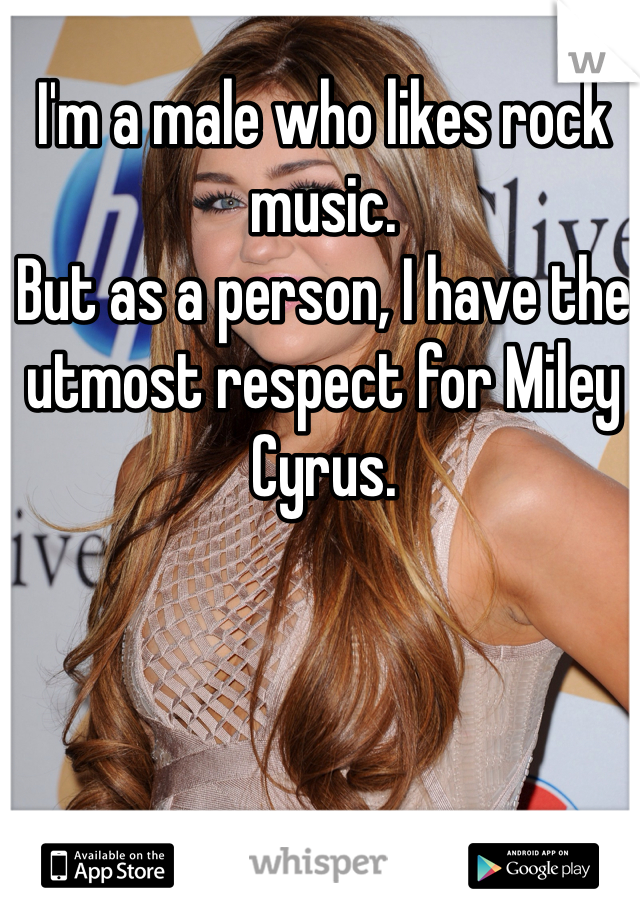 I'm a male who likes rock music.  But as a person, I have the utmost respect for Miley Cyrus.