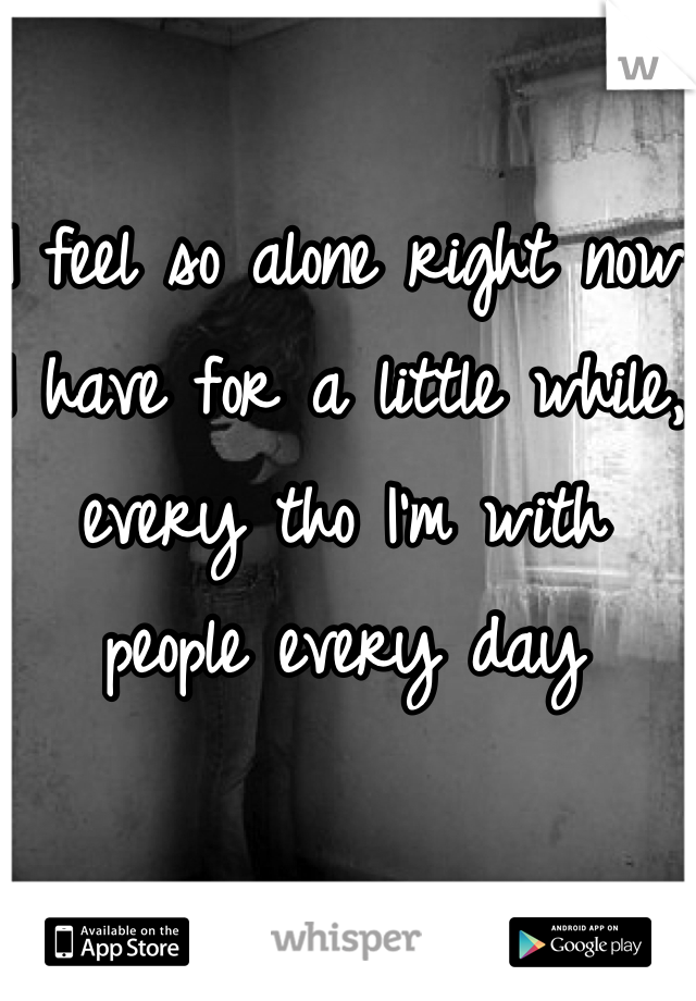 I feel so alone right now I have for a little while, every tho I'm with people every day
