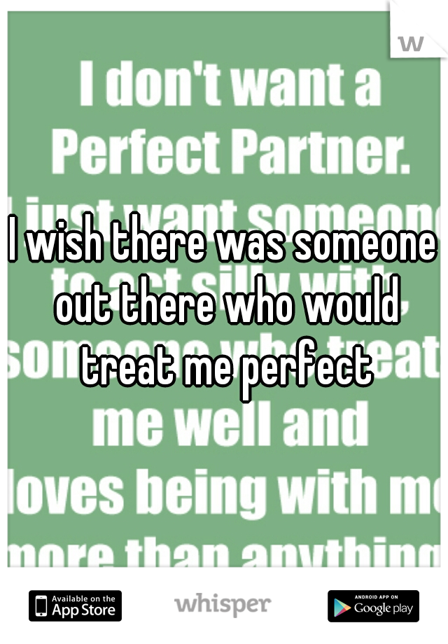 I wish there was someone out there who would treat me perfect