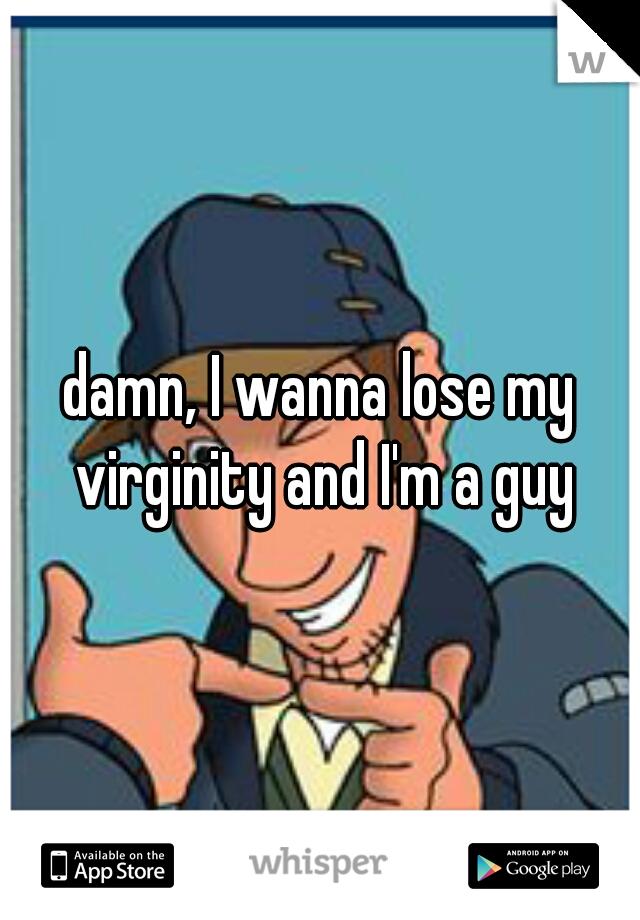 damn, I wanna lose my virginity and I'm a guy