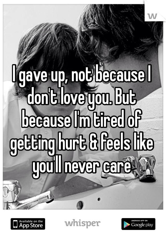 I gave up, not because I don't love you. But because I'm tired of getting hurt & feels like you'll never care