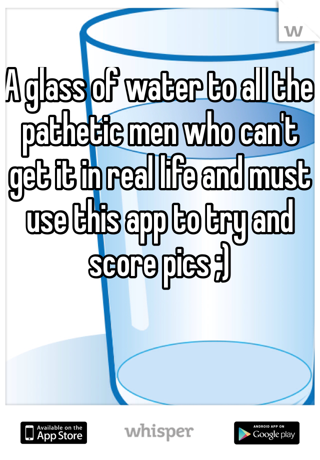A glass of water to all the pathetic men who can't get it in real life and must use this app to try and score pics ;)