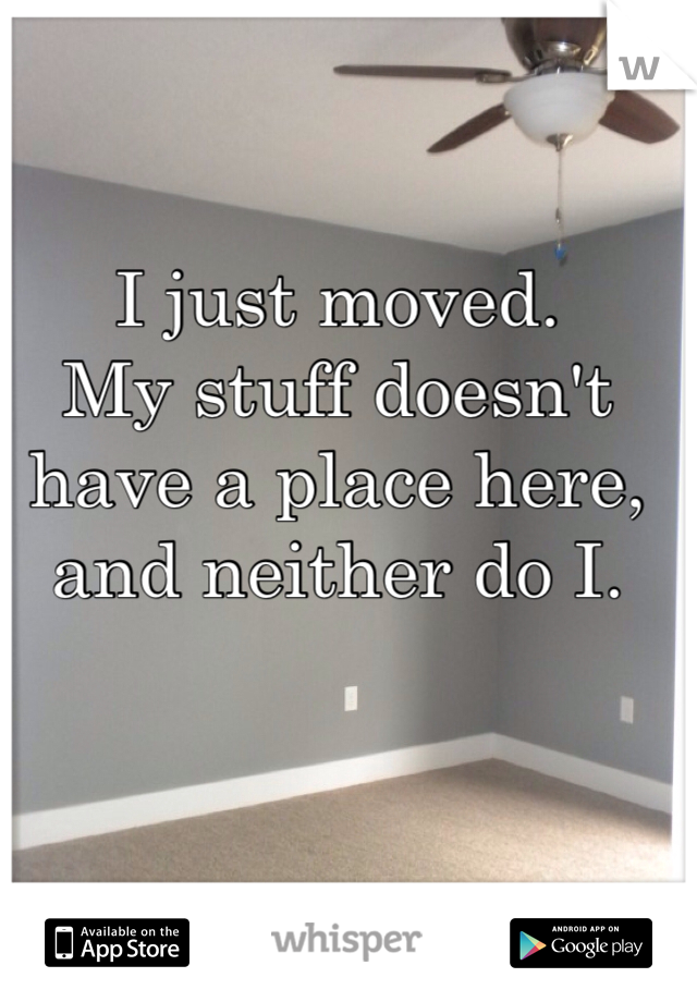 I just moved. My stuff doesn't have a place here, and neither do I.
