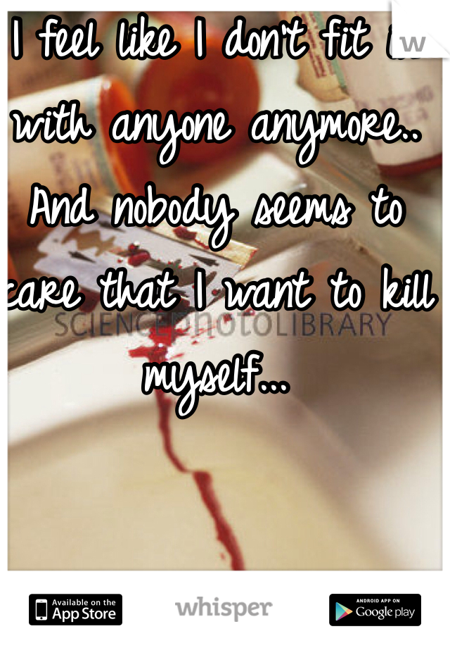 I feel like I don't fit in with anyone anymore.. And nobody seems to care that I want to kill myself...