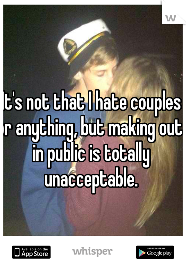 It's not that I hate couples or anything, but making out in public is totally unacceptable.