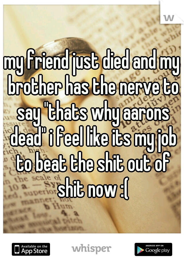 "my friend just died and my brother has the nerve to say ""thats why aarons dead"" i feel like its my job to beat the shit out of shit now :("