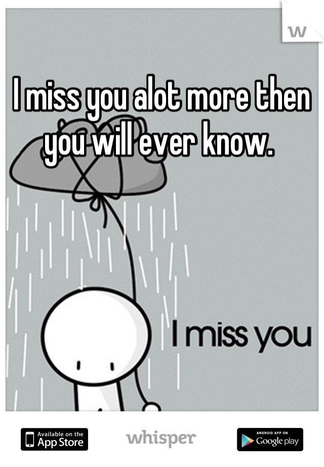 I miss you alot more then you will ever know.