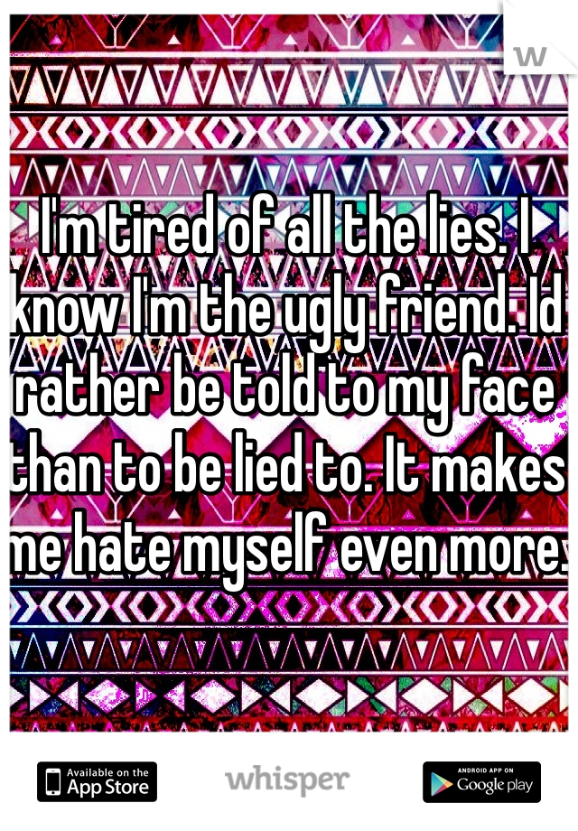 I'm tired of all the lies. I know I'm the ugly friend. Id rather be told to my face than to be lied to. It makes me hate myself even more.