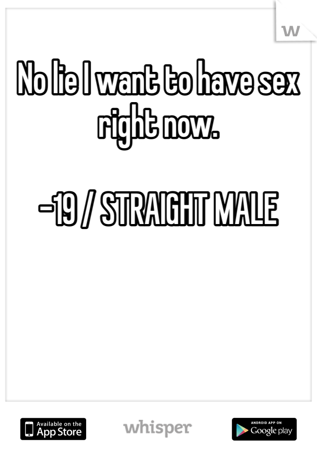 No lie I want to have sex right now.   -19 / STRAIGHT MALE
