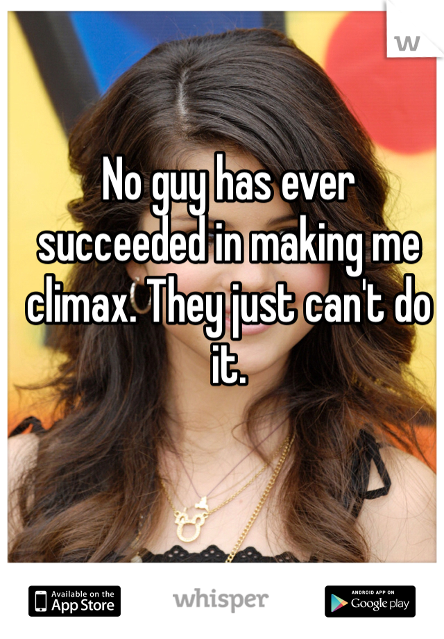 No guy has ever succeeded in making me climax. They just can't do it.