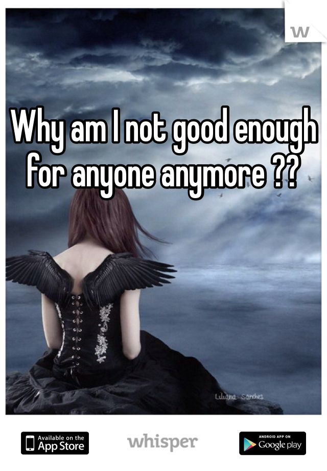 Why am I not good enough for anyone anymore ??