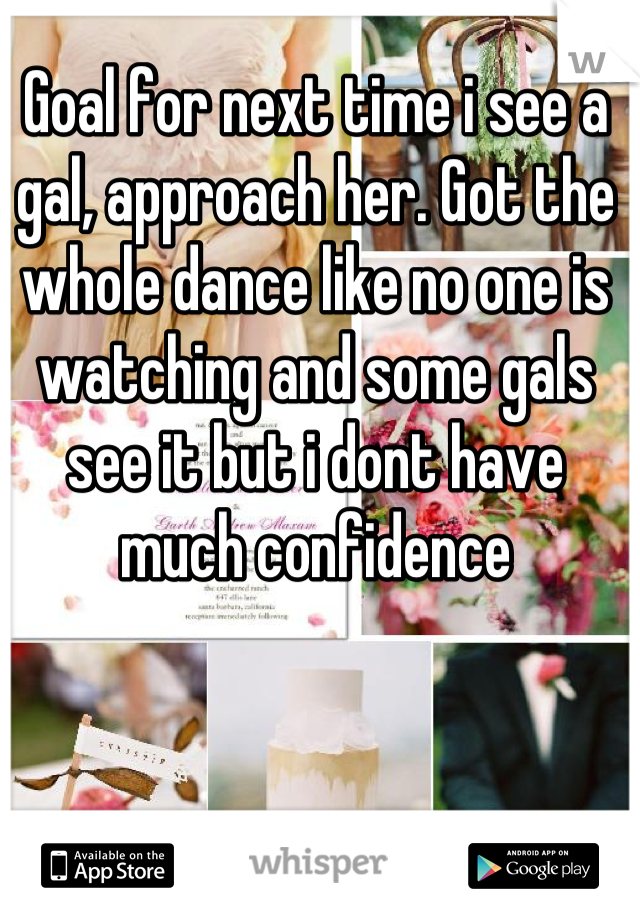 Goal for next time i see a gal, approach her. Got the whole dance like no one is watching and some gals see it but i dont have much confidence
