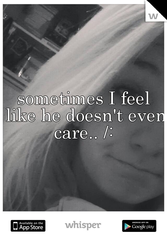 sometimes I feel like he doesn't even care.. /: