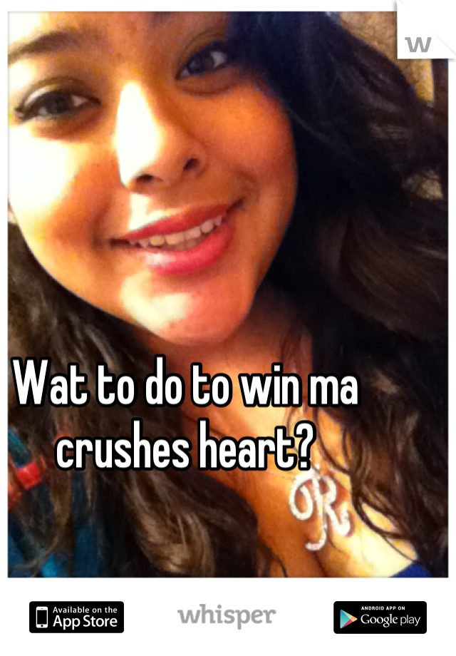 Wat to do to win ma crushes heart?