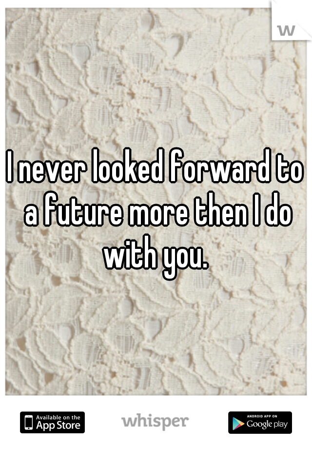 I never looked forward to a future more then I do with you.