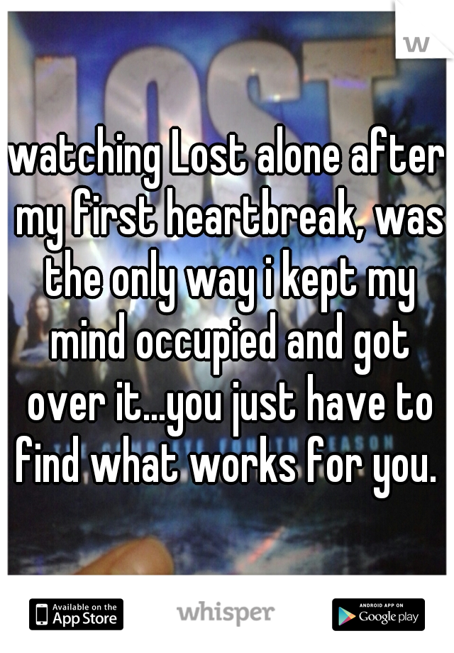 watching Lost alone after my first heartbreak, was the only way i kept my mind occupied and got over it...you just have to find what works for you.