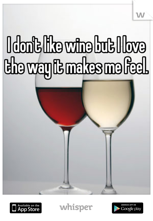 I don't like wine but I love the way it makes me feel.