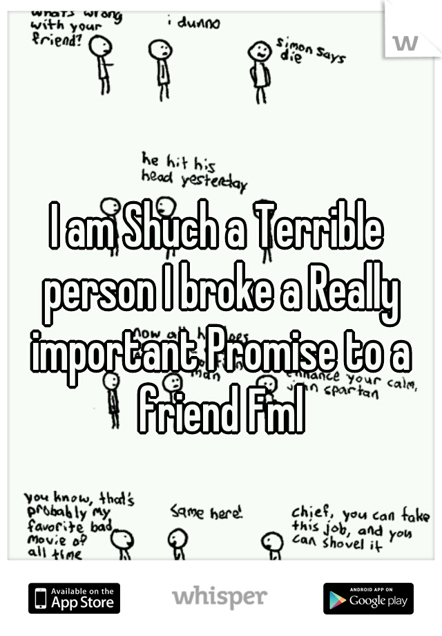 I am Shuch a Terrible person I broke a Really important Promise to a friend Fml