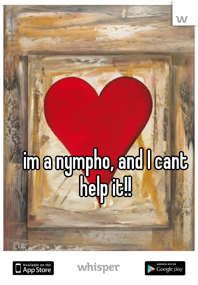 im a nympho, and I cant help it!!