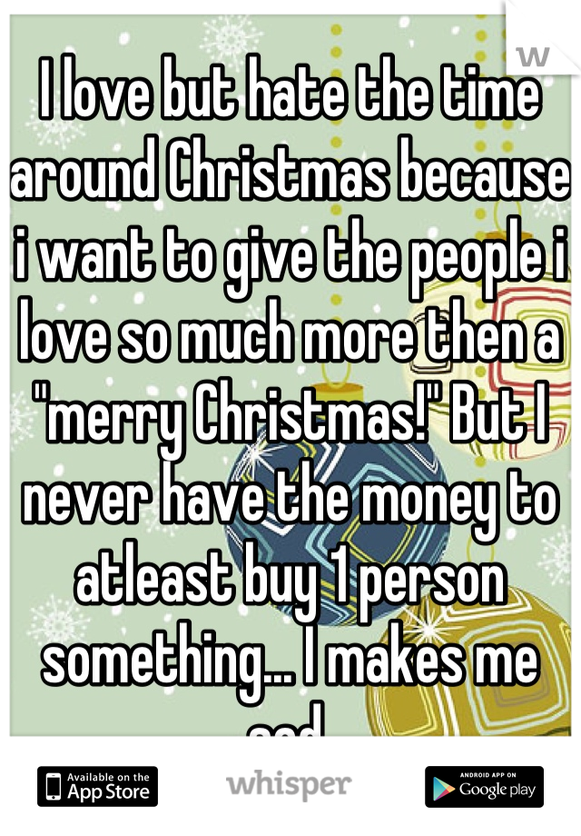 "I love but hate the time around Christmas because i want to give the people i love so much more then a ""merry Christmas!"" But I never have the money to atleast buy 1 person something... I makes me sad."