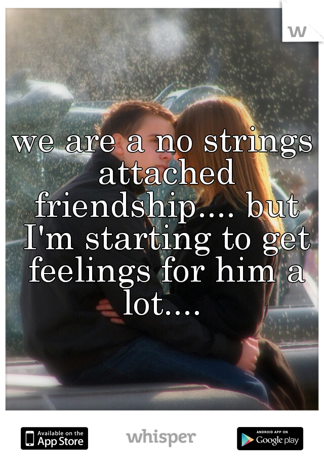 we are a no strings attached friendship.... but I'm starting to get feelings for him a lot....