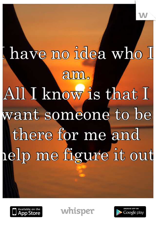 I have no idea who I am. All I know is that I want someone to be there for me and help me figure it out