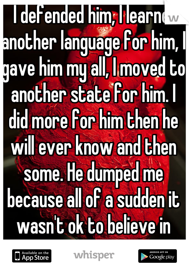 I defended him, I learned another language for him, I gave him my all, I moved to another state for him. I did more for him then he will ever know and then some. He dumped me because all of a sudden it wasn't ok to believe in reincarnation.