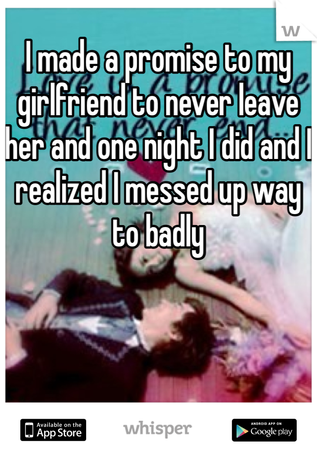 I made a promise to my girlfriend to never leave her and one night I did and I realized I messed up way to badly
