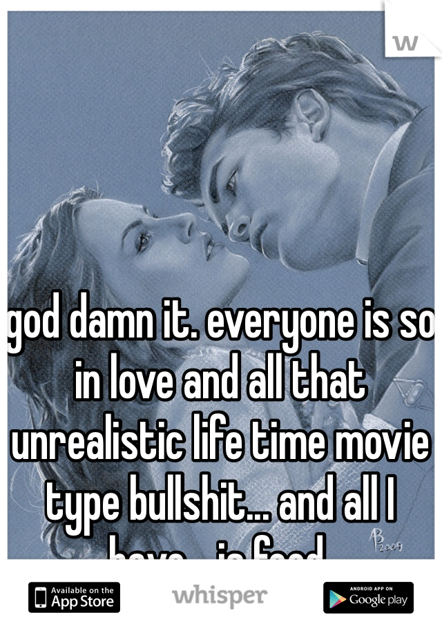 god damn it. everyone is so in love and all that unrealistic life time movie type bullshit... and all I have... is food.