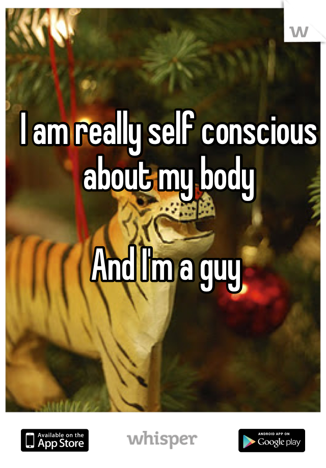 I am really self conscious about my body   And I'm a guy