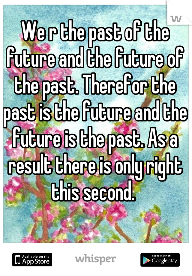 We r the past of the future and the future of the past. Therefor the past is the future and the future is the past. As a result there is only right this second.
