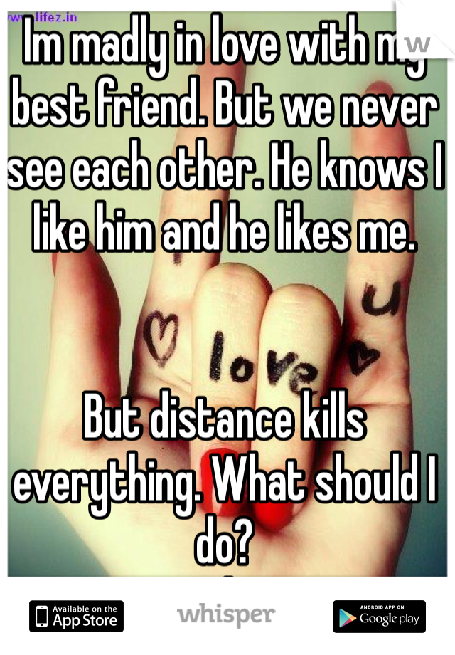 Im madly in love with my best friend. But we never see each other. He knows I like him and he likes me.    But distance kills everything. What should I do?  He's everything to me!!