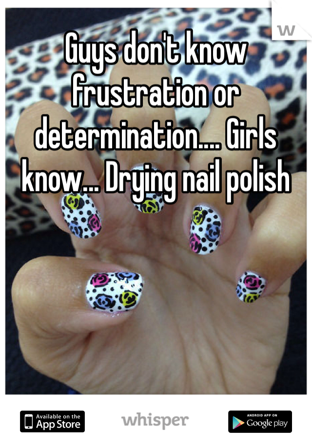 Guys don't know frustration or determination.... Girls know... Drying nail polish