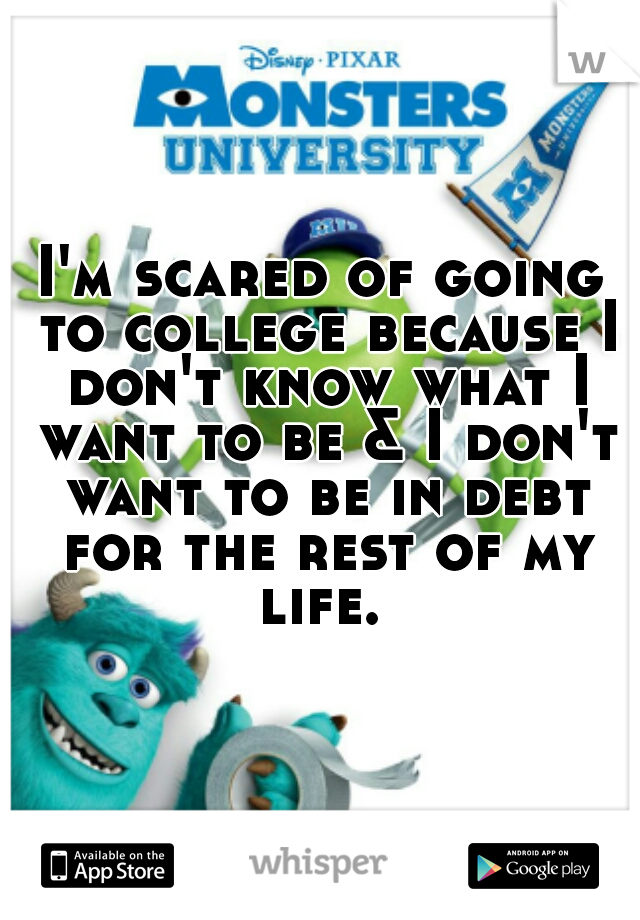 I'm scared of going to college because I don't know what I want to be & I don't want to be in debt for the rest of my life.