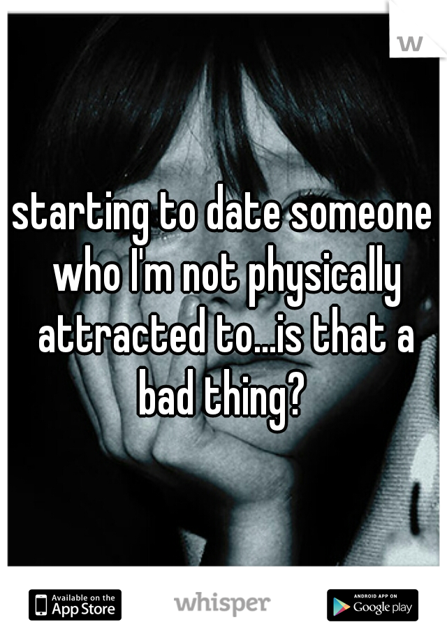starting to date someone who I'm not physically attracted to...is that a bad thing?
