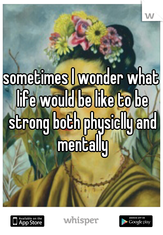 sometimes I wonder what life would be like to be strong both physiclly and mentally