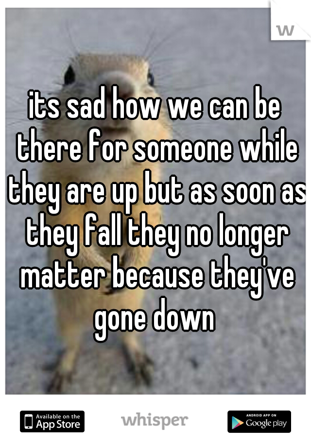 its sad how we can be there for someone while they are up but as soon as they fall they no longer matter because they've gone down