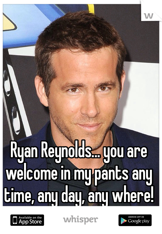 Ryan Reynolds... you are welcome in my pants any time, any day, any where! 💋