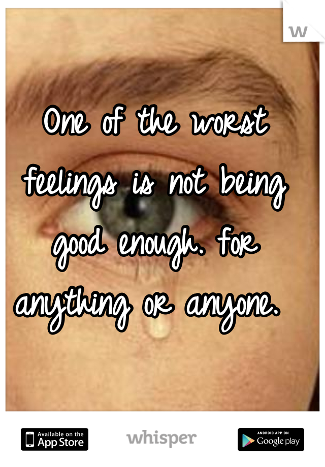 One of the worst feelings is not being good enough. for anything or anyone.