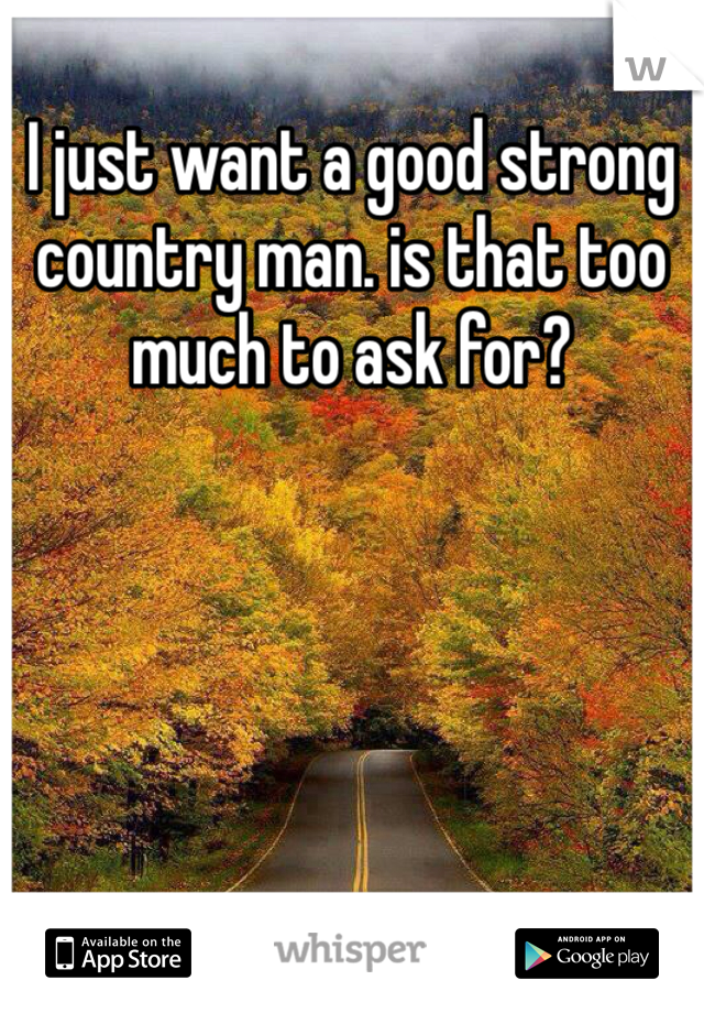 I just want a good strong country man. is that too much to ask for?