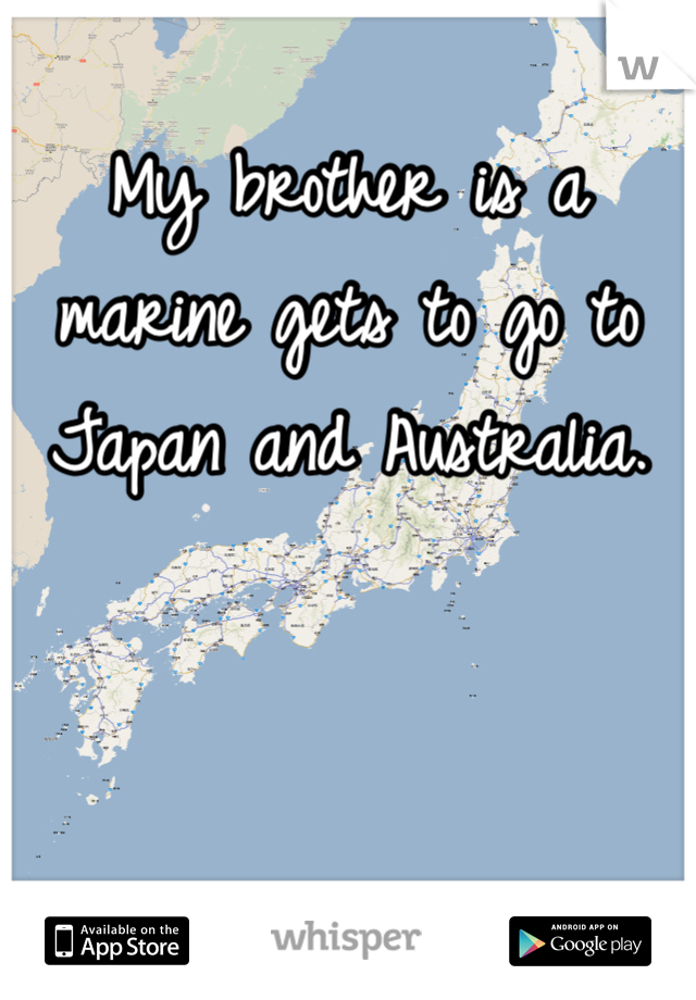 My brother is a marine gets to go to Japan and Australia.