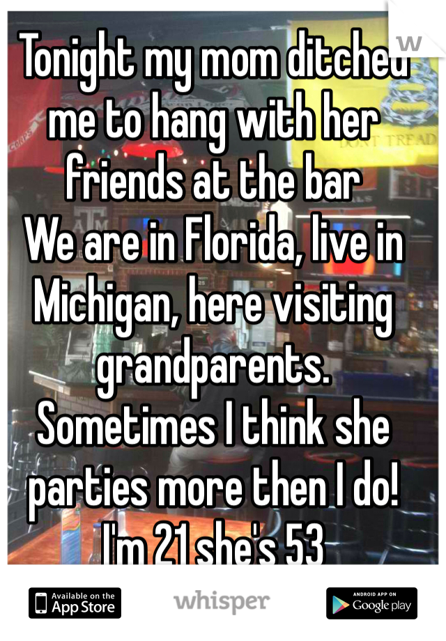 Tonight my mom ditched me to hang with her friends at the bar  We are in Florida, live in Michigan, here visiting grandparents.  Sometimes I think she parties more then I do!  I'm 21 she's 53