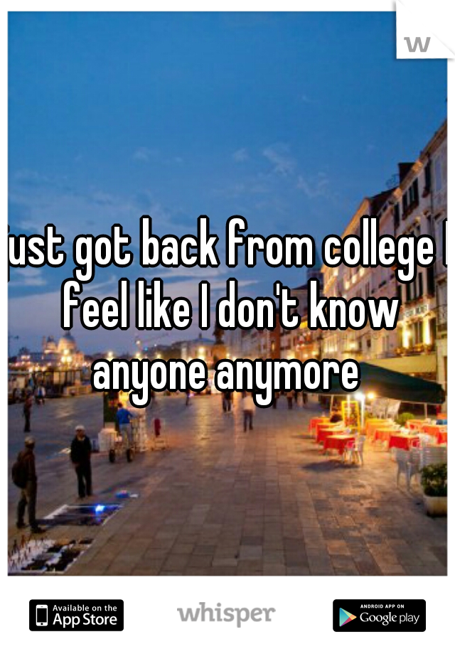 just got back from college I feel like I don't know anyone anymore