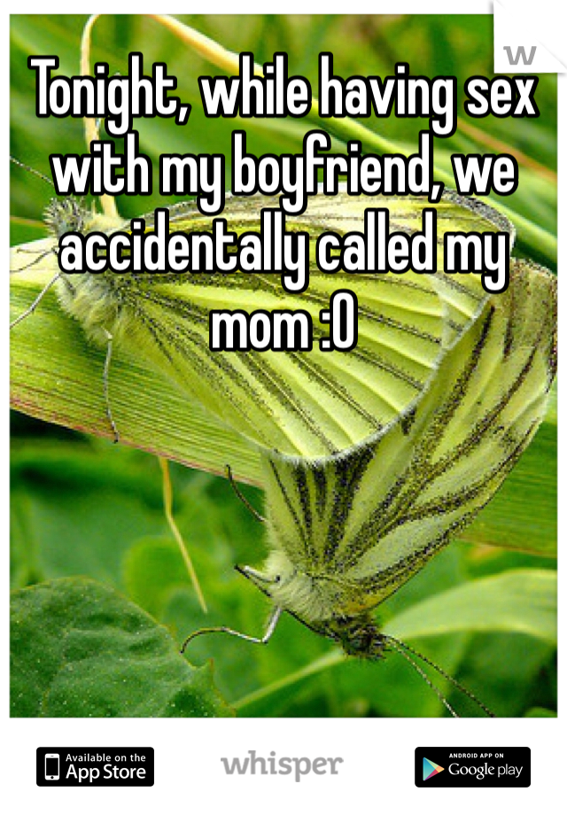 Tonight, while having sex with my boyfriend, we accidentally called my mom :O