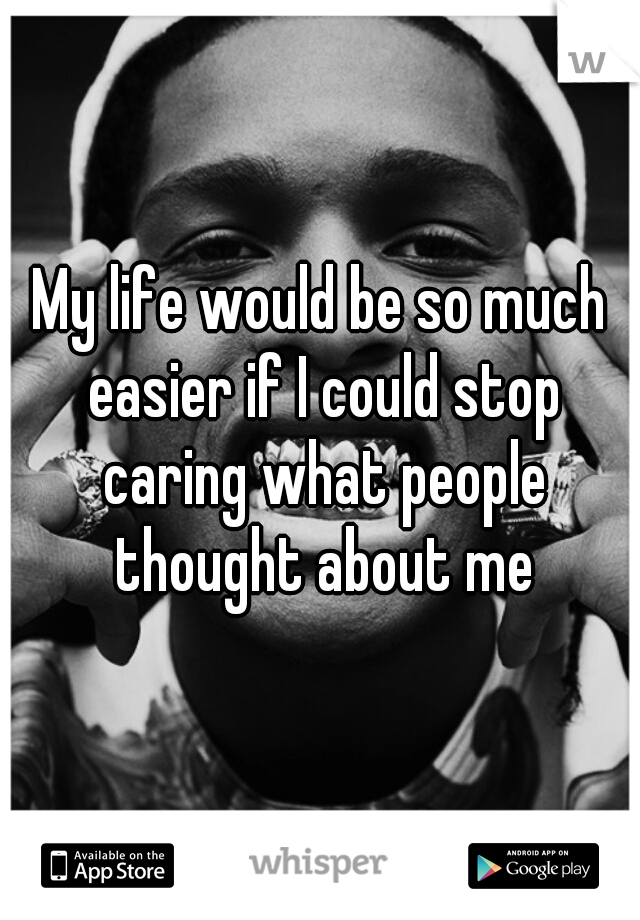 My life would be so much easier if I could stop caring what people thought about me